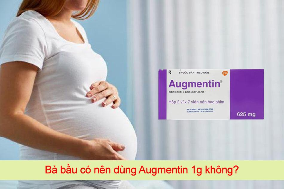 Có nên dùng Augmentin 1g cho bà bầu, mẹ đang cho con bú không?